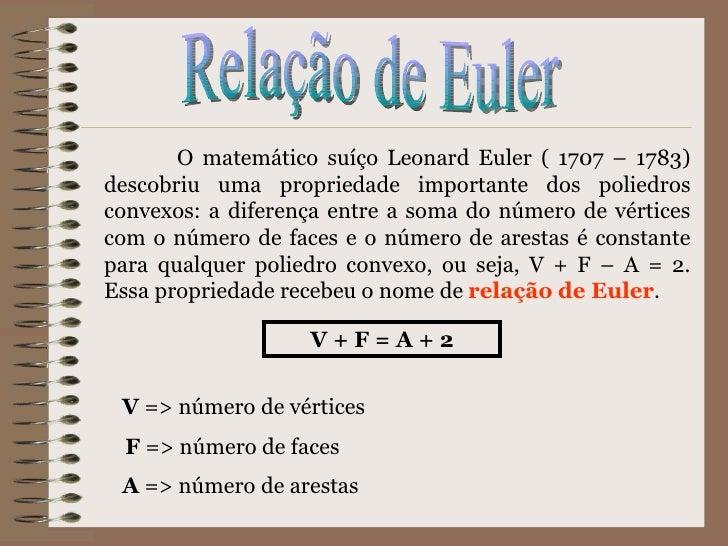 Relação de Euler O matemático suíço Leonard Euler ( 1707 – 1783) descobriu uma propriedade importante dos poliedros convex...