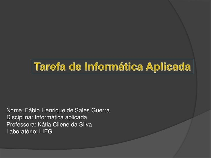 Tarefa de Informática Aplicada<br />Nome: Fábio Henrique de Sales Guerra<br />Disciplina: Informática aplicada<br />Profes...
