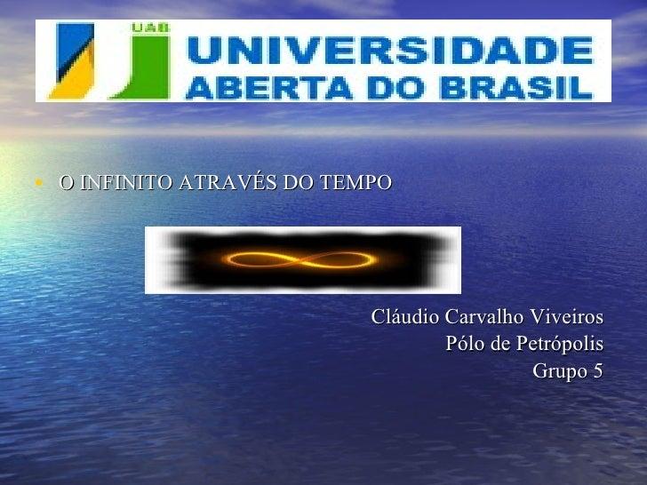 <ul><li>O INFINITO ATRAVÉS DO TEMPO  </li></ul><ul><li>Cláudio Carvalho Viveiros </li></ul><ul><li>Pólo de Petrópolis </li...