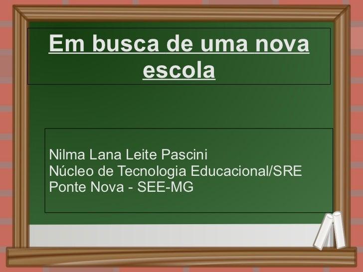 Em busca de uma nova escola Nilma Lana Leite Pascini Núcleo de Tecnologia Educacional/SRE Ponte Nova - SEE-MG