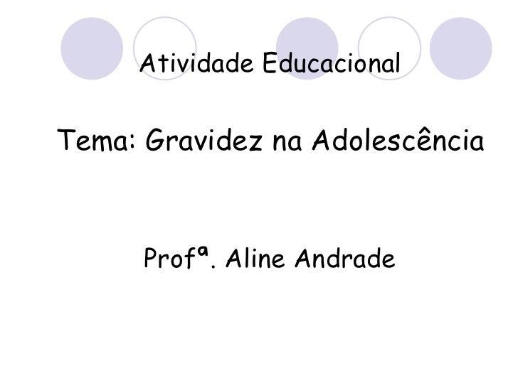 Atividade Educacional Tema: Gravidez na Adolescência Profª. Aline Andrade