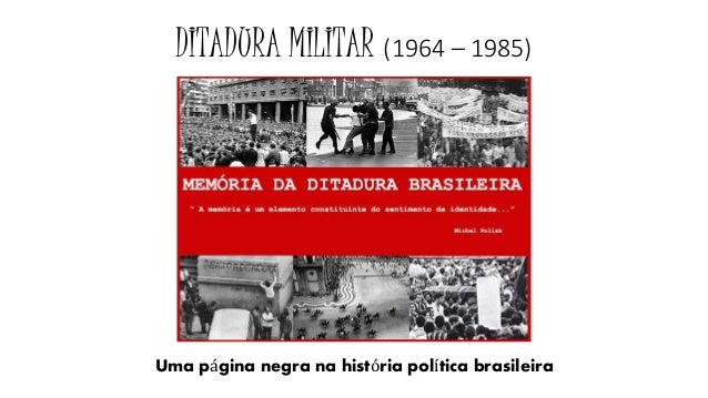 DITADURA MILITAR (1964 – 1985)  Uma página negra na história política brasileira