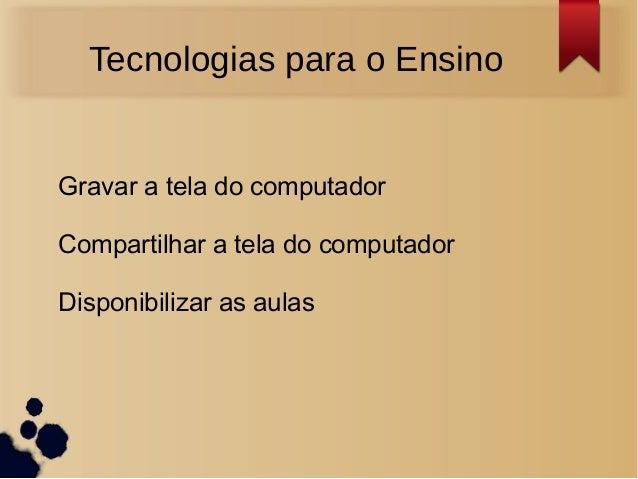 Tecnologias para o EnsinoGravar a tela do computadorCompartilhar a tela do computadorDisponibilizar as aulas