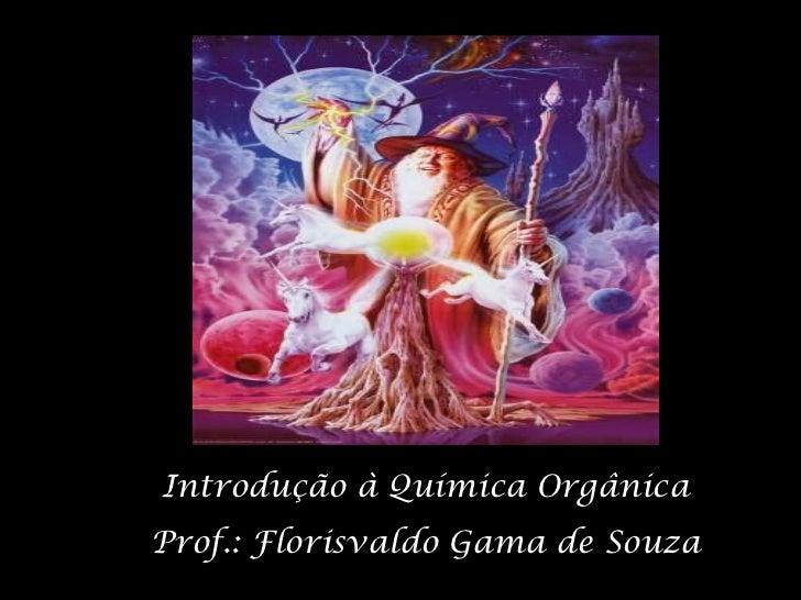 Introdução à Química Orgânica Prof.: Florisvaldo Gama de Souza