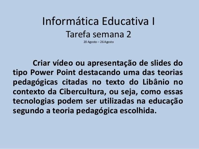 Informática Educativa I  Tarefa semana 2  20 Agosto – 26 Agosto  Criar vídeo ou apresentação de slides do  tipo Power Poin...