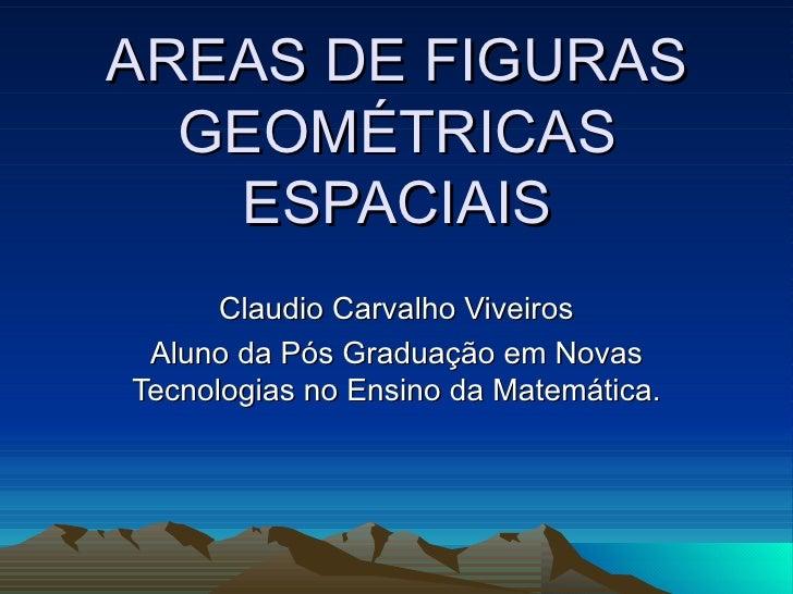 AREAS DE FIGURAS GEOMÉTRICAS ESPACIAIS Claudio Carvalho Viveiros Aluno da Pós Graduação em Novas Tecnologias no Ensino da ...