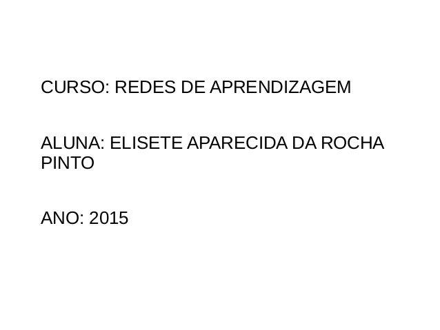 CURSO: REDES DE APRENDIZAGEM ALUNA: ELISETE APARECIDA DA ROCHA PINTO ANO: 2015