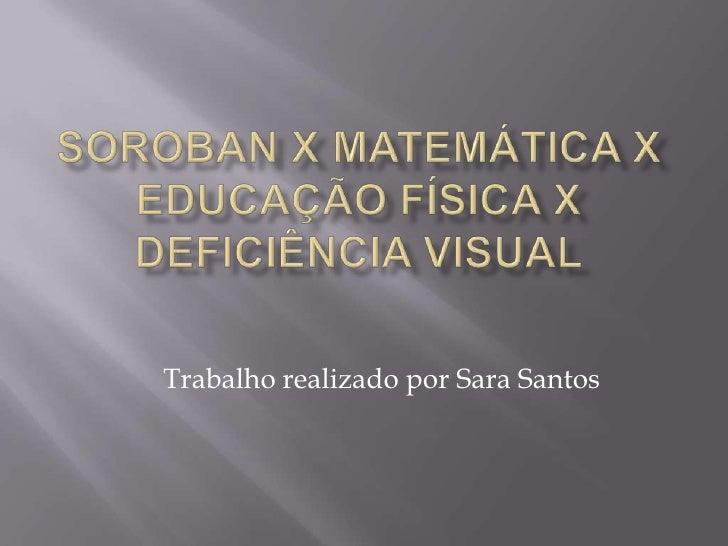 SOROBAN x MATEMÁTICA x EDUCAÇÃO FÍSICA x DEFICIÊNCIA VISUAL<br />Trabalho realizado por Sara Santos<br />