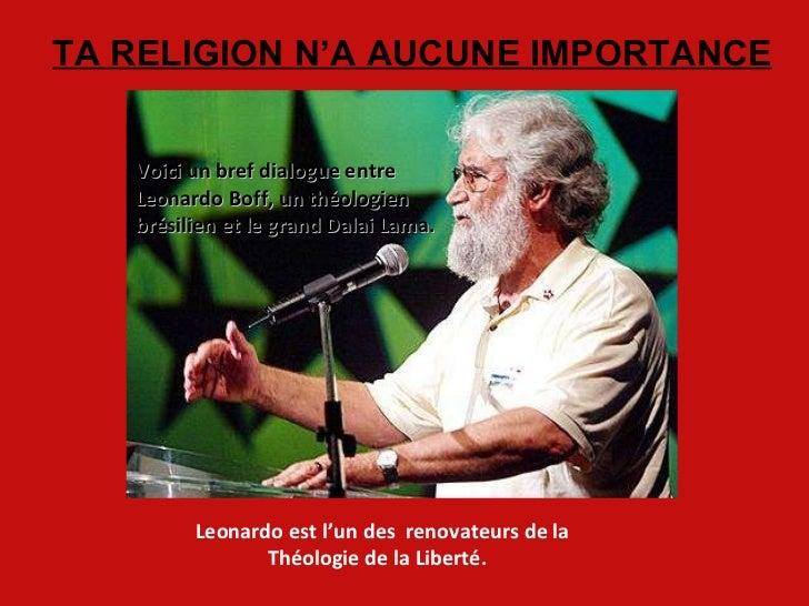 TA RELIGION N'A AUCUNE IMPORTANCE Leonardo est l'un des  renovateurs de la Théologie de la Liberté.  Voici un bref dialogu...