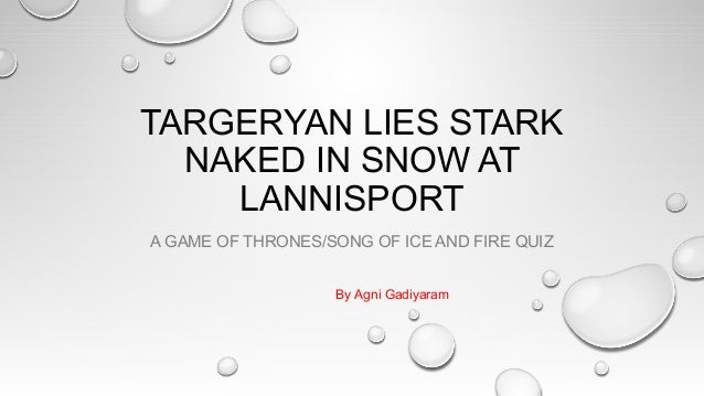 TARGERYAN LIES STARK NAKED IN SNOW AT LANNISPORT A GAME OF THRONES/SONG OF ICE AND FIRE QUIZ By Agni Gadiyaram
