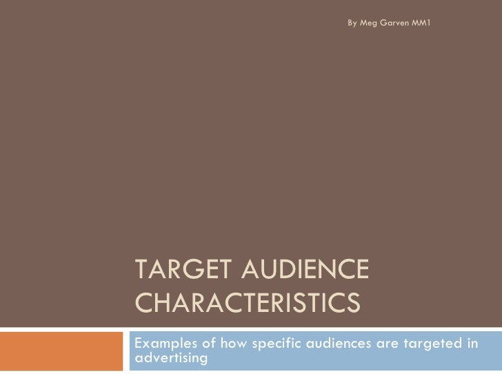 TARGET AUDIENCE CHARACTERISTICS Examples of how specific audiences are targeted in advertising  By Meg Garven MM1
