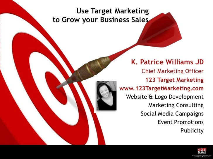 Use Target Marketing to Grow your Business Sales<br />K. Patrice Williams JD<br />Chief Marketing Officer<br />123 Target ...
