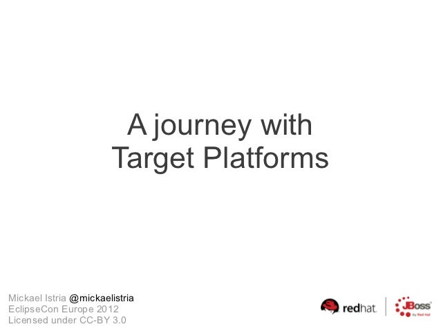 A journey with                       Target PlatformsMickael Istria @mickaelistriaEclipseCon Europe 2012Licensed under CC-...