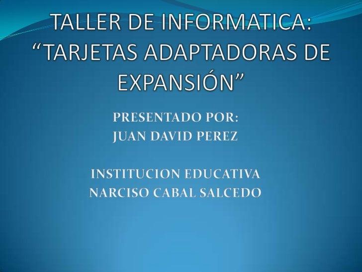 """TALLER DE INFORMATICA: """"TARJETAS ADAPTADORAS DE EXPANSIÓN""""<br />PRESENTADO POR:<br />JUAN DAVID PEREZ<br />INSTITUCION EDU..."""