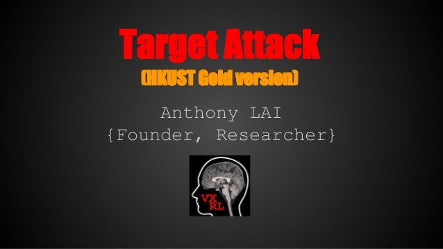 Target Attack (HKUST Gold version) Anthony LAI {Founder, Researcher}