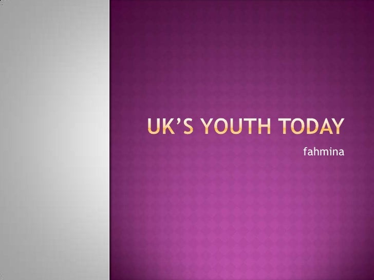 Uk's youth today<br />fahmina<br />