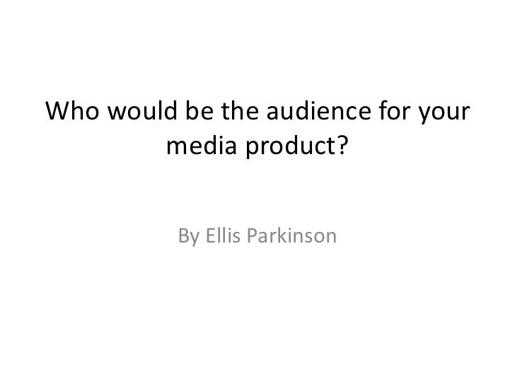 Who would be the audience for your media product?<br />By Ellis Parkinson<br />