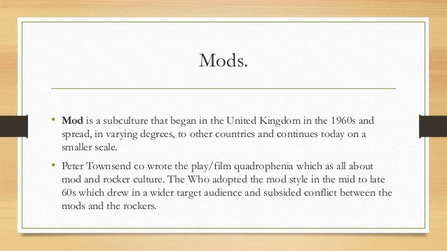Mods. • Mod is a subculture that began in the United Kingdom in the 1960s and spread, in varying degrees, to other countri...