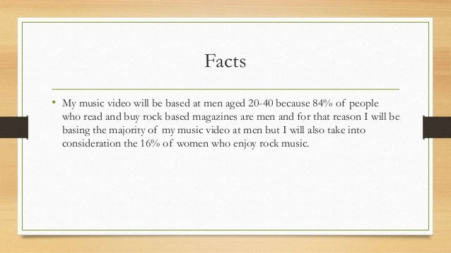Facts • My music video will be based at men aged 20-40 because 84% of people who read and buy rock based magazines are men...