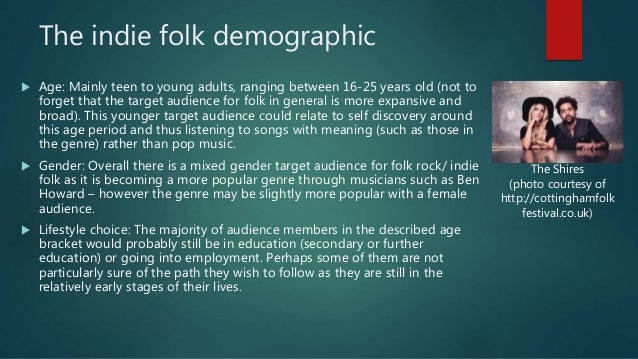 The indie folk demographic  Age: Mainly teen to young adults, ranging between 16-25 years old (not to forget that the tar...