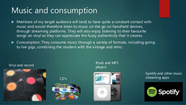 Music and consumption  Members of my target audience will tend to have quite a constant contact with music and would ther...
