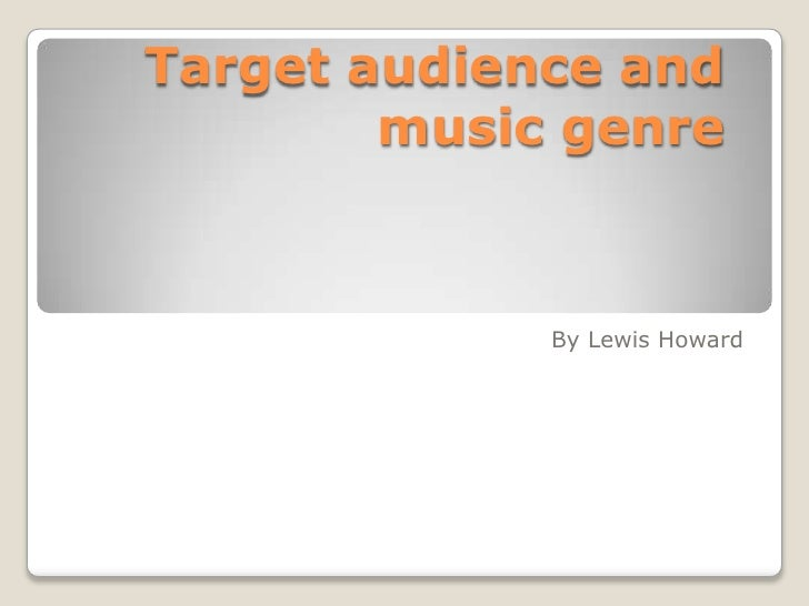 Target audience and music genre<br />By Lewis Howard<br />