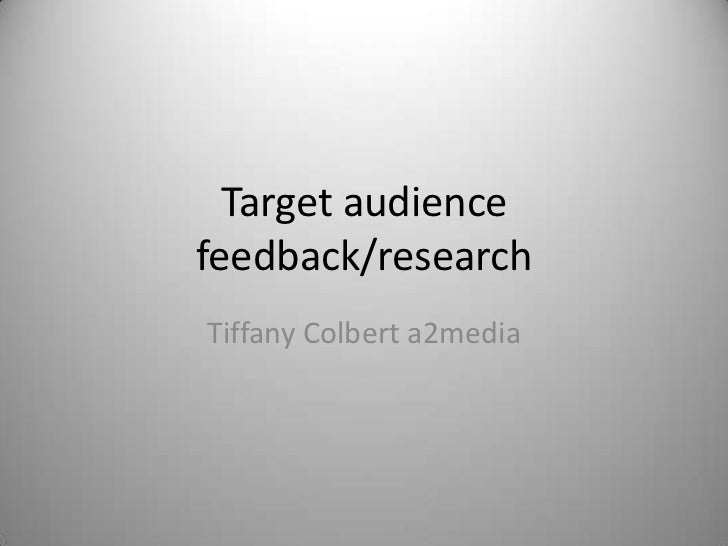 Target audiencefeedback/researchTiffany Colbert a2media