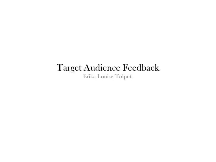 Target Audience Feedback      Erika Louise Tolputt