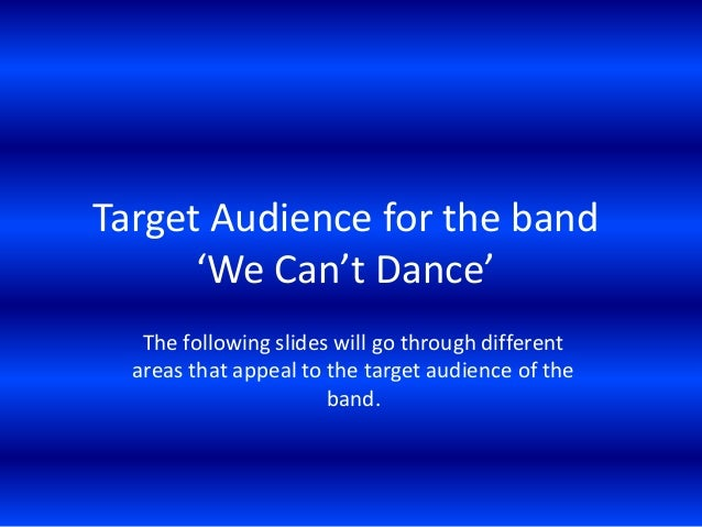 Target Audience for the band 'We Can't Dance' The following slides will go through different areas that appeal to the targ...