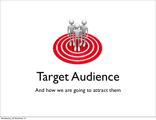 Target Audience  And how we are going to attract them  Wednesday, 26 November 14