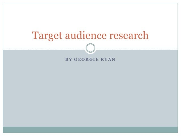 B Y G E O R G I E R Y A N Target audience research