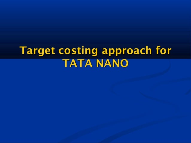 tata nano case study on target costing Tata nano: a case study in marketing a good product badly  its target at launch  was to sell 20,000 units a month its actual monthly sales have been between.