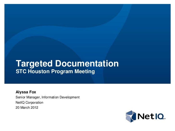 Targeted DocumentationSTC Houston Program MeetingAlyssa FoxSenior Manager, Information DevelopmentNetIQ Corporation20 Marc...