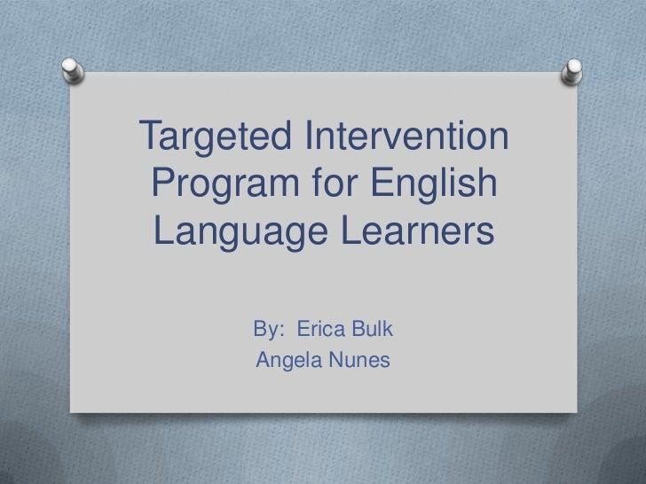 Targeted Intervention Program for English Language Learners<br />By:  Erica Bulk<br />Angela Nunes<br />