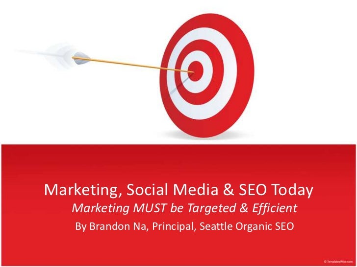 Marketing, Social Media & SEO Today<br />Marketing MUST beTargeted & Efficient<br />By Brandon Na, Principal, Seattle Orga...