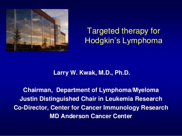 Targeted therapy for Hodgkin's Lymphoma Larry W. Kwak, M.D., Ph.D. Chairman, Department of Lymphoma/Myeloma Justin Disting...