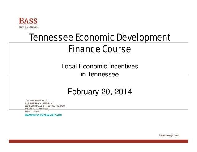Tennessee Economic Development Finance Course Local Economic Incentives in Tennessee  February 20, 2014 G. MARK MAMANTOV B...