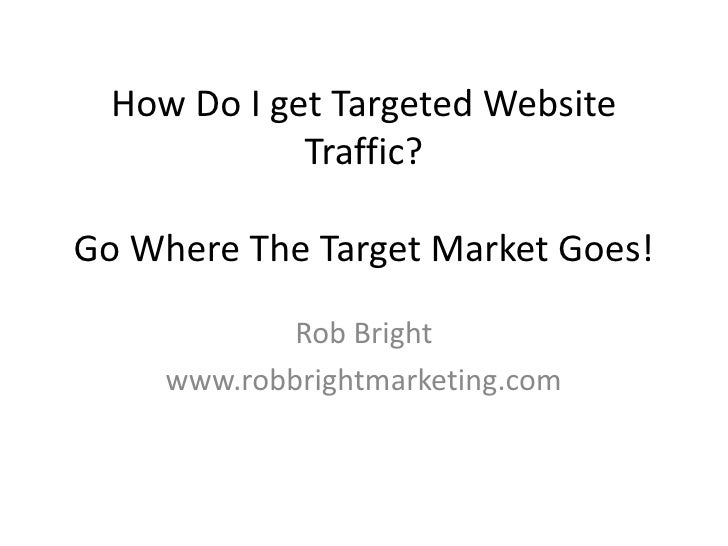 How Do I get Targeted Website Traffic? Go Where The Target Market Goes!<br />Rob Bright <br />www.robbrightmarketing.com<b...