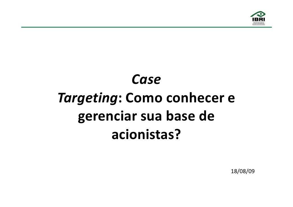 Case Targeting: Como conhecer e    gerenciar sua base de         acionistas?                           18/08/09