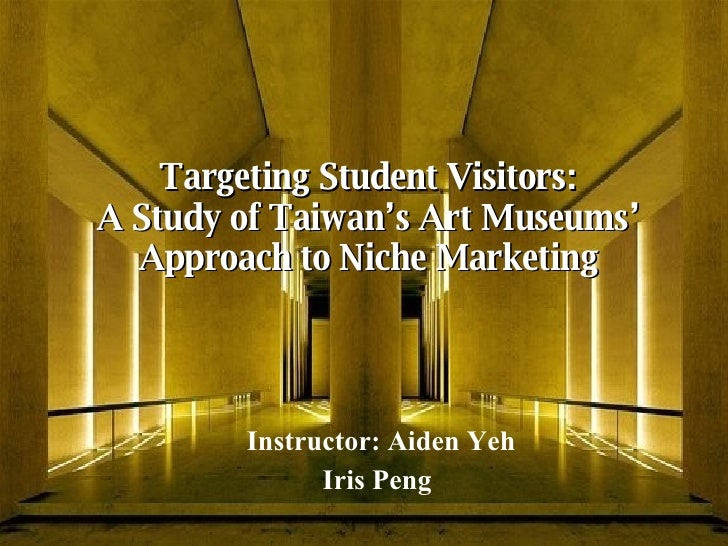 Targeting Student Visitors: A Study of Taiwan's Art Museums' Approach to Niche Marketing Instructor: Aiden Yeh Iris Peng