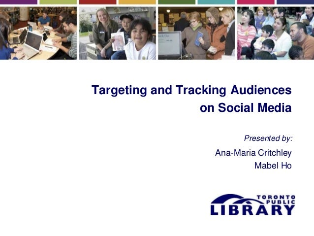 Targeting and Tracking Audiences on Social Media Presented by: Ana-Maria Critchley Mabel Ho