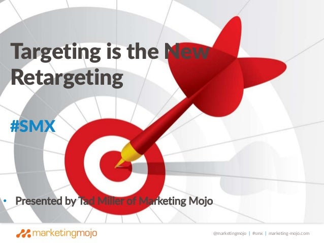 @marketingmojo | #smx | marketing-mojo.com  Targeting is the New  Retargeting  #SMX  • Presented by Tad Miller of Marketin...