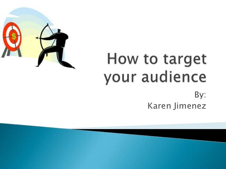 How to target your audience<br />By:<br />Karen Jimenez<br />