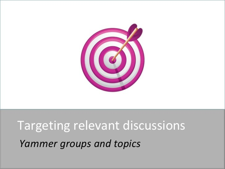 Targeting relevant discussions<br />Yammer groups and topics<br />