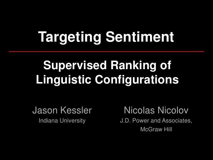 Targeting Sentiment  Supervised Ranking of Linguistic Configurations  Jason Kessler          Nicolas Nicolov  Indiana Univ...
