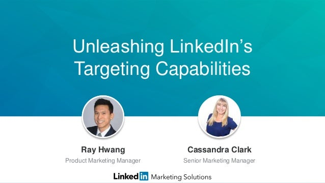 Unleashing LinkedIn's Targeting Capabilities Jeff Weiner Chief Executive Officer Ray Hwang Product Marketing Manager Cassa...