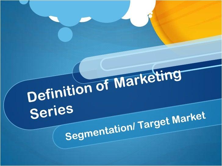 Definition of Marketing Series<br />Segmentation/ Target Market<br />