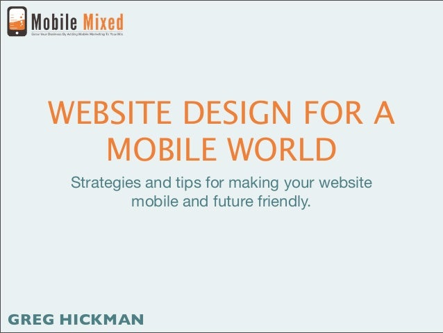 WEBSITE DESIGN FOR A      MOBILE WORLD     Strategies and tips for making your website              mobile and future frie...