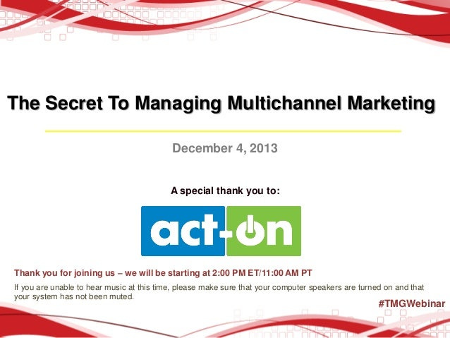 The Secret To Managing Multichannel Marketing December 4, 2013  A special thank you to:  Thank you for joining us – we wil...