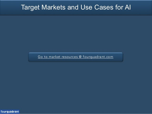 Go to market resources @ fourquadrant.com Target Markets and Use Cases for AI